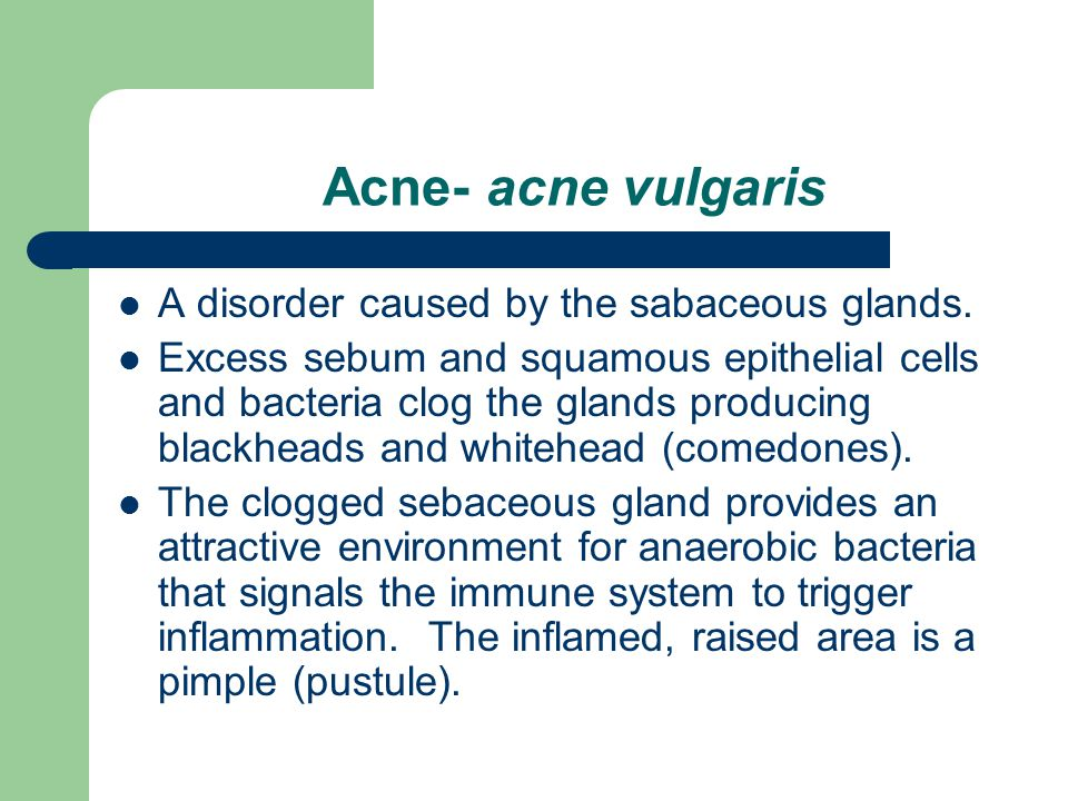 Acne- acne vulgaris A disorder caused by the sabaceous glands.