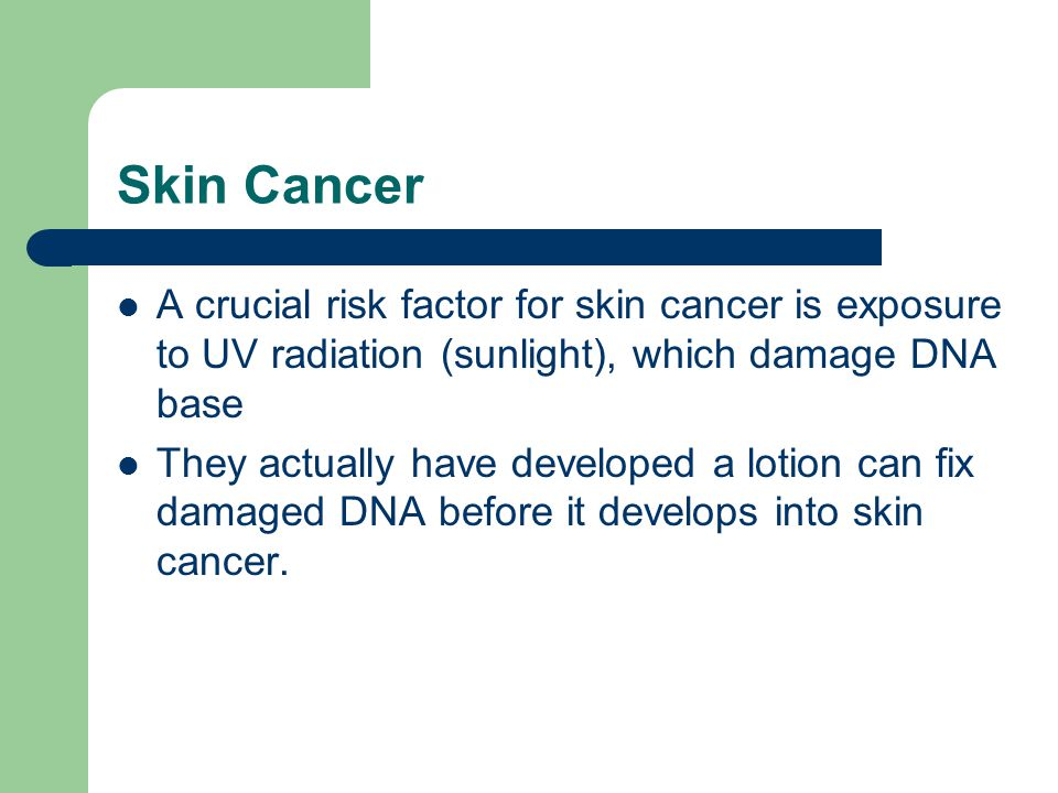 Skin Cancer A crucial risk factor for skin cancer is exposure to UV radiation (sunlight), which damage DNA base.