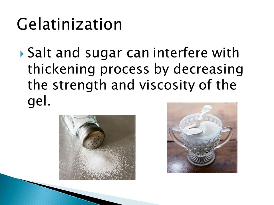 Gelatinization Salt and sugar can interfere with thickening process by decreasing the strength and viscosity of the gel.