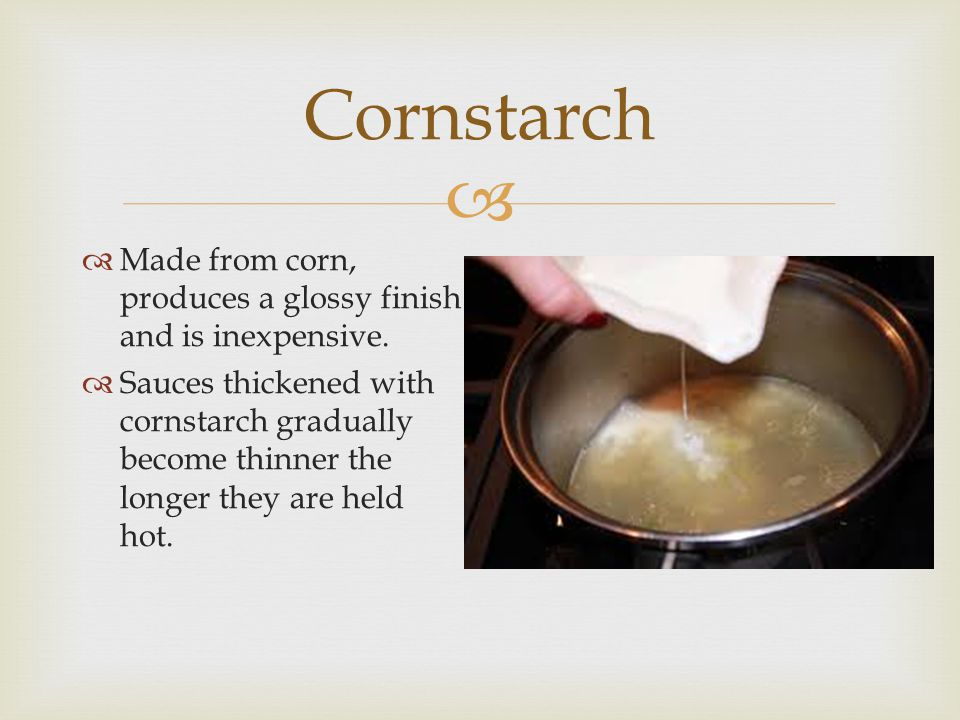 Cornstarch Made from corn, produces a glossy finish and is inexpensive.