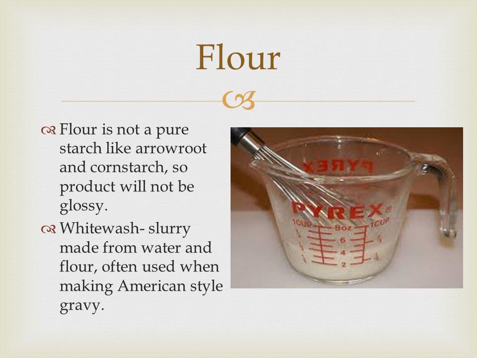 Flour Flour is not a pure starch like arrowroot and cornstarch, so product will not be glossy.
