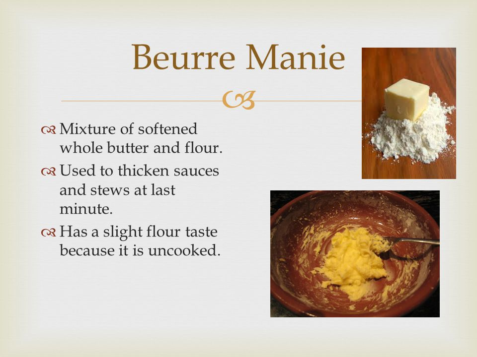 Beurre Manie Mixture of softened whole butter and flour.