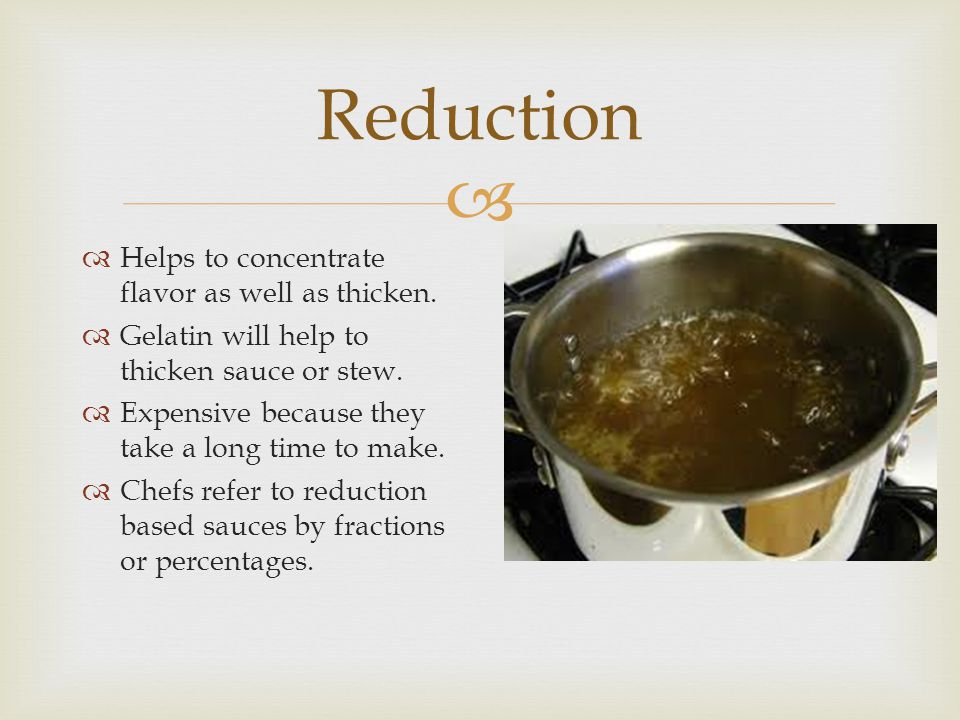 Reduction Helps to concentrate flavor as well as thicken.