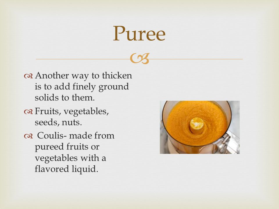 Puree Another way to thicken is to add finely ground solids to them.
