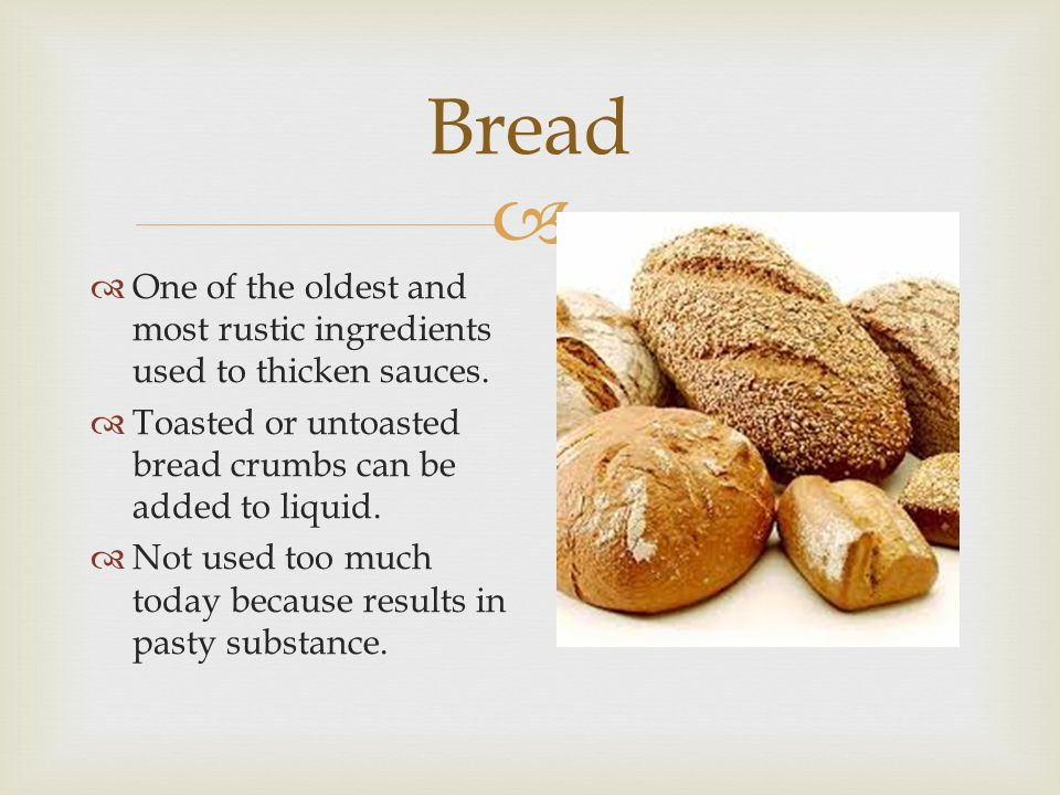 Bread One of the oldest and most rustic ingredients used to thicken sauces. Toasted or untoasted bread crumbs can be added to liquid.