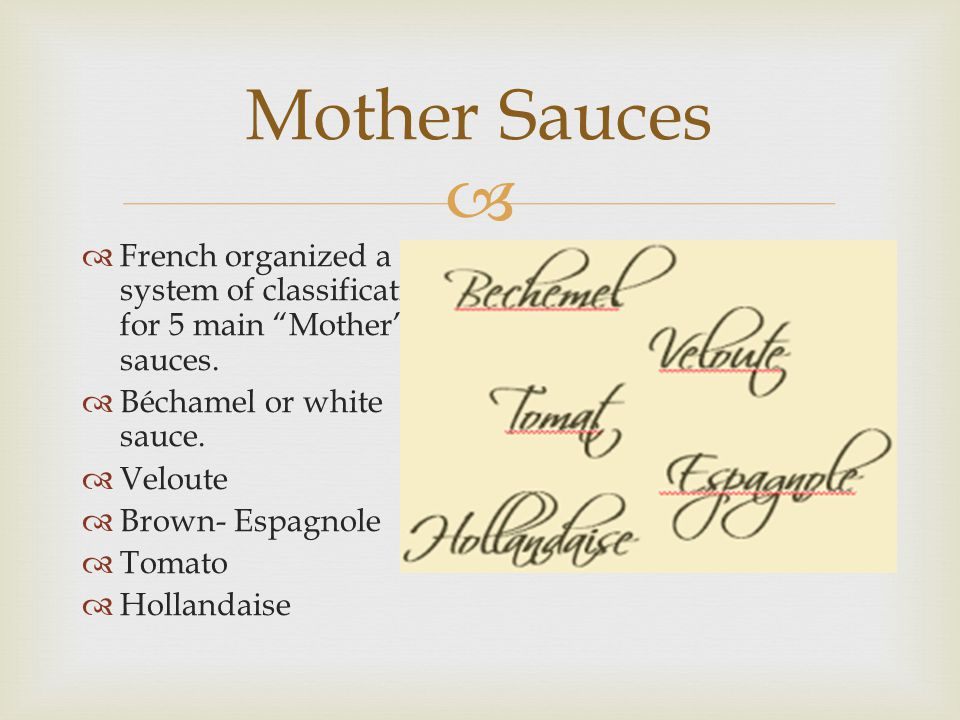 Mother Sauces French organized a system of classification for 5 main Mother sauces. Béchamel or white sauce.