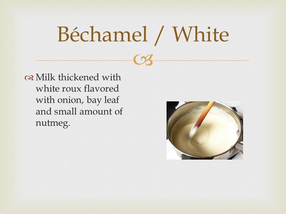 Béchamel / White Milk thickened with white roux flavored with onion, bay leaf and small amount of nutmeg.