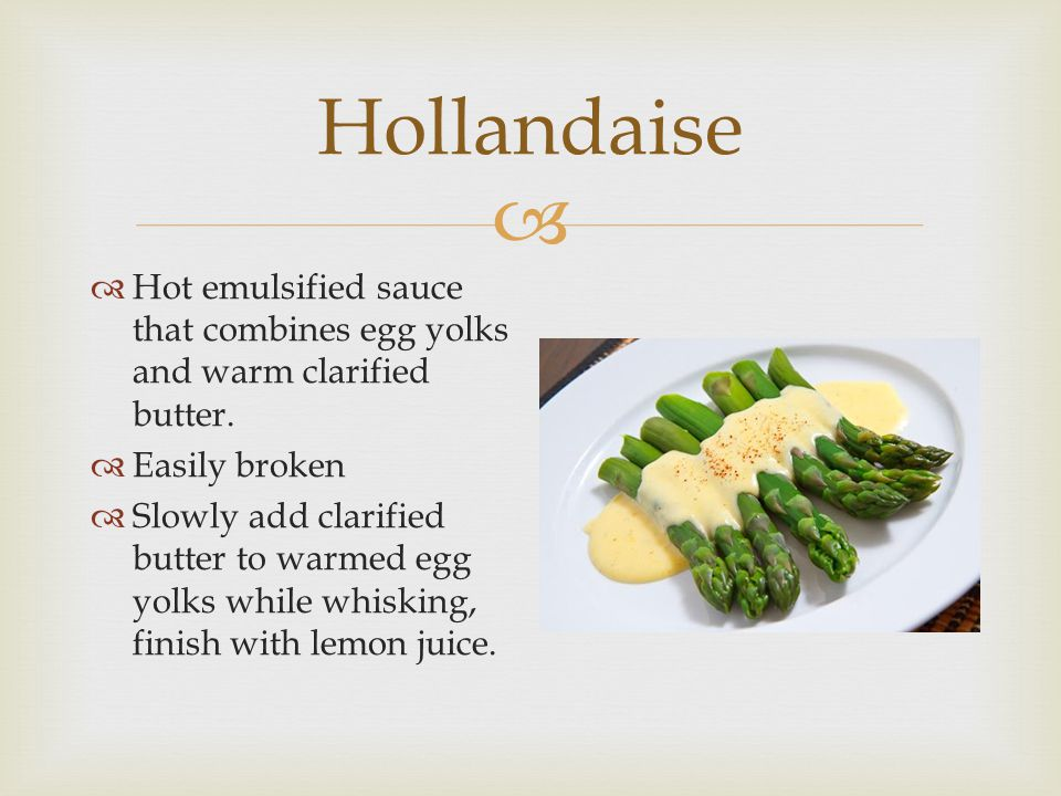 Hollandaise Hot emulsified sauce that combines egg yolks and warm clarified butter. Easily broken.