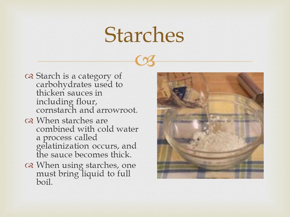 Starches Starch is a category of carbohydrates used to thicken sauces in including flour, cornstarch and arrowroot.