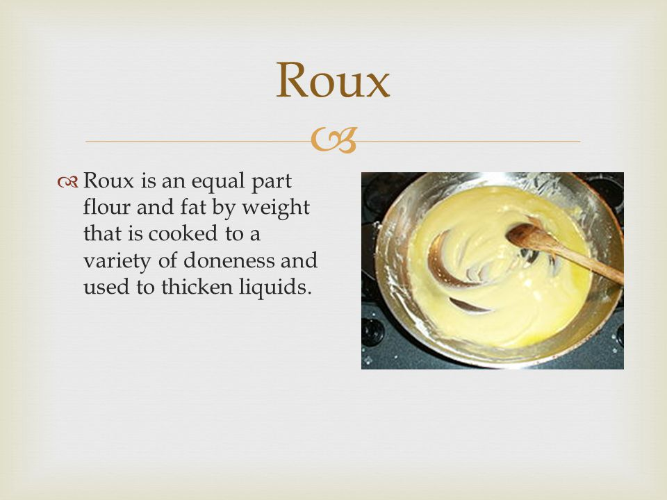 Roux Roux is an equal part flour and fat by weight that is cooked to a variety of doneness and used to thicken liquids.