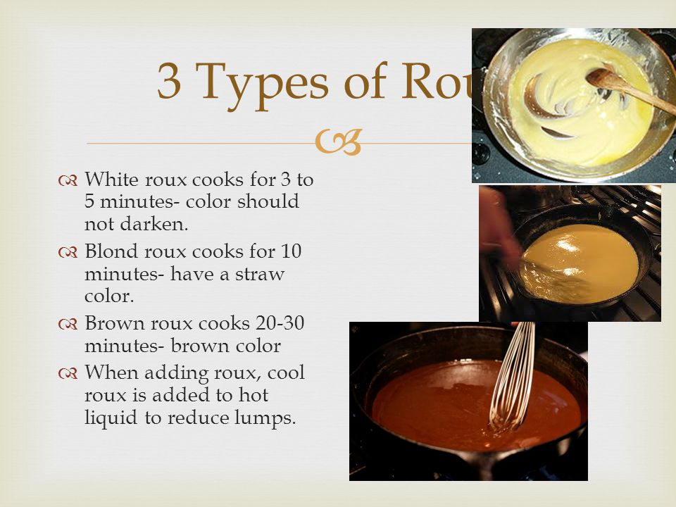 3 Types of Roux White roux cooks for 3 to 5 minutes- color should not darken. Blond roux cooks for 10 minutes- have a straw color.