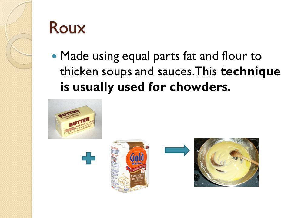 Roux Made using equal parts fat and flour to thicken soups and sauces.