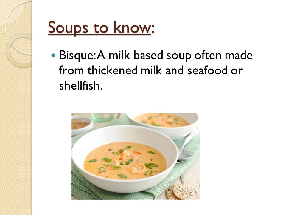 Soups to know: Bisque: A milk based soup often made from thickened milk and seafood or shellfish.