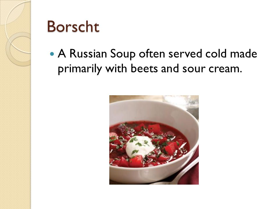 Borscht A Russian Soup often served cold made primarily with beets and sour cream.