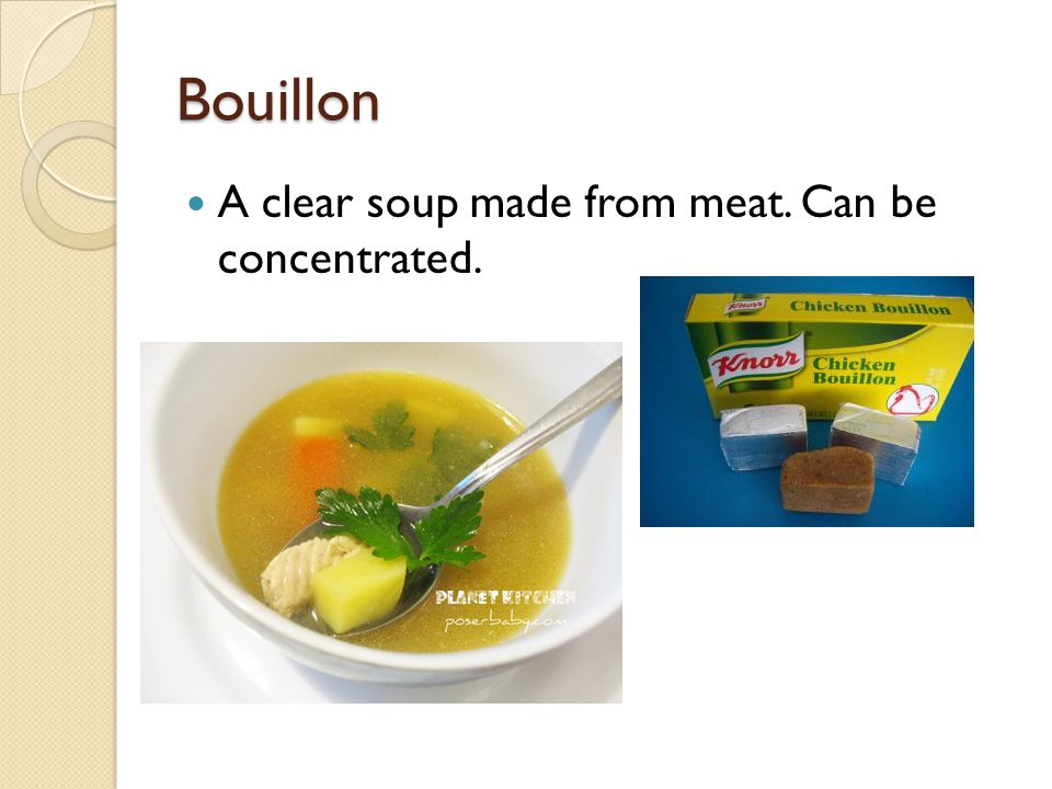 Bouillon A clear soup made from meat. Can be concentrated.