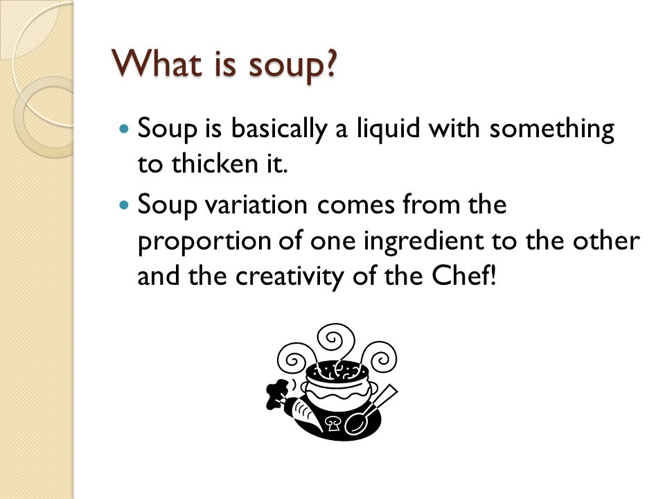 What is soup Soup is basically a liquid with something to thicken it.