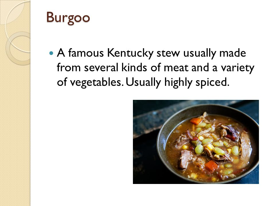 Burgoo A famous Kentucky stew usually made from several kinds of meat and a variety of vegetables.