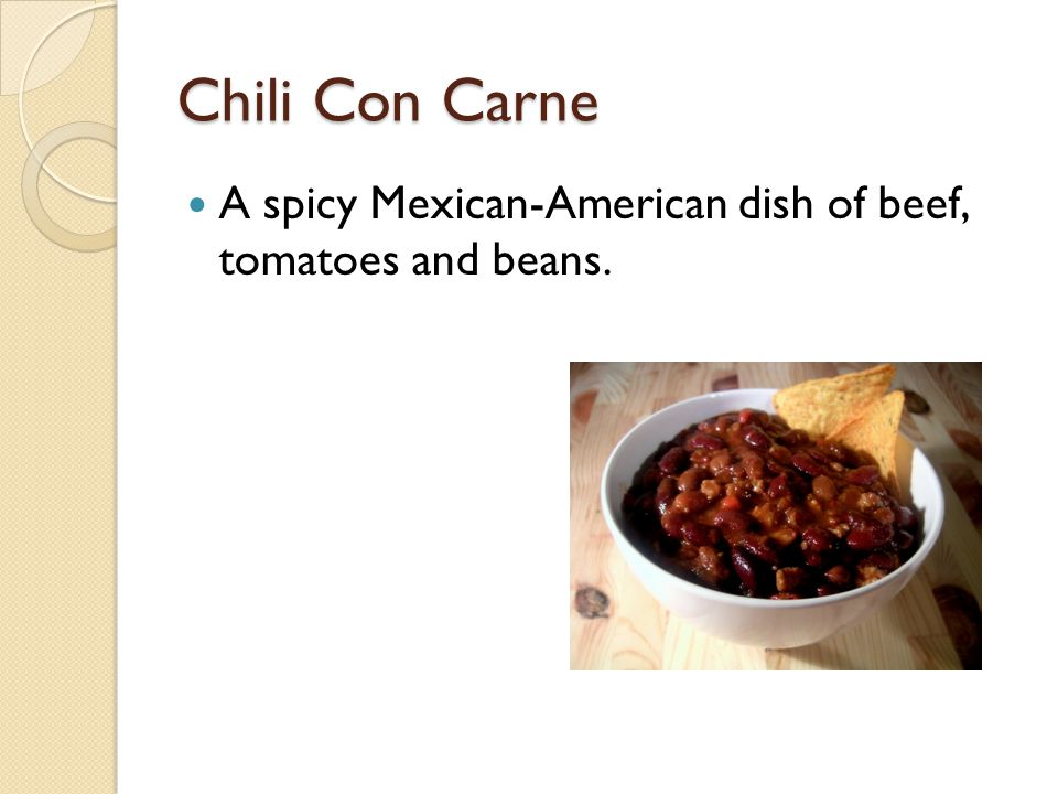 Chili Con Carne A spicy Mexican-American dish of beef, tomatoes and beans.