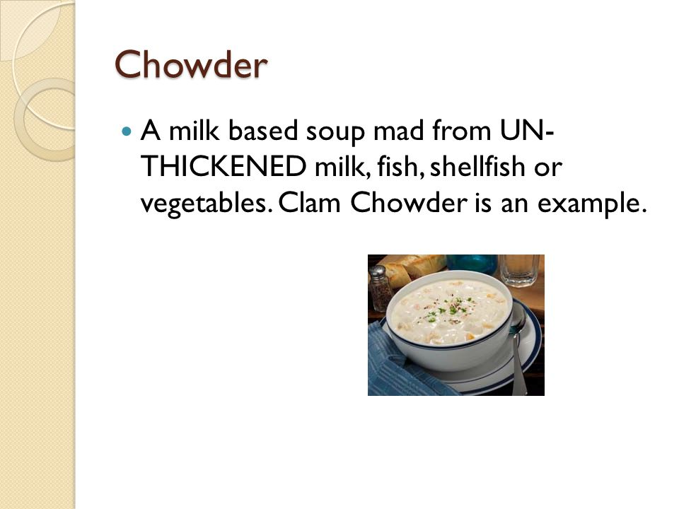 Chowder A milk based soup mad from UN- THICKENED milk, fish, shellfish or vegetables.