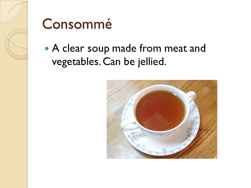 Consommé A clear soup made from meat and vegetables. Can be jellied.