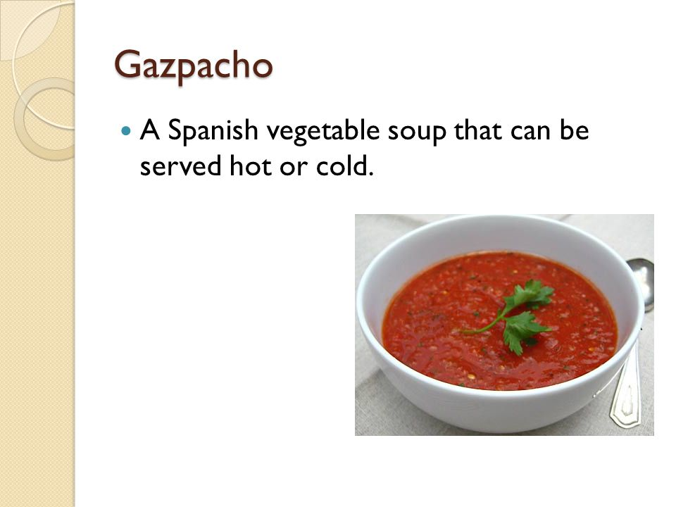 Gazpacho A Spanish vegetable soup that can be served hot or cold.