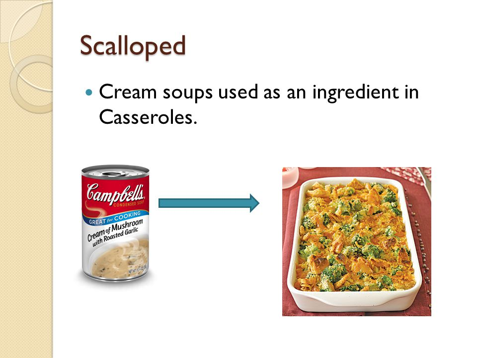 Scalloped Cream soups used as an ingredient in Casseroles.