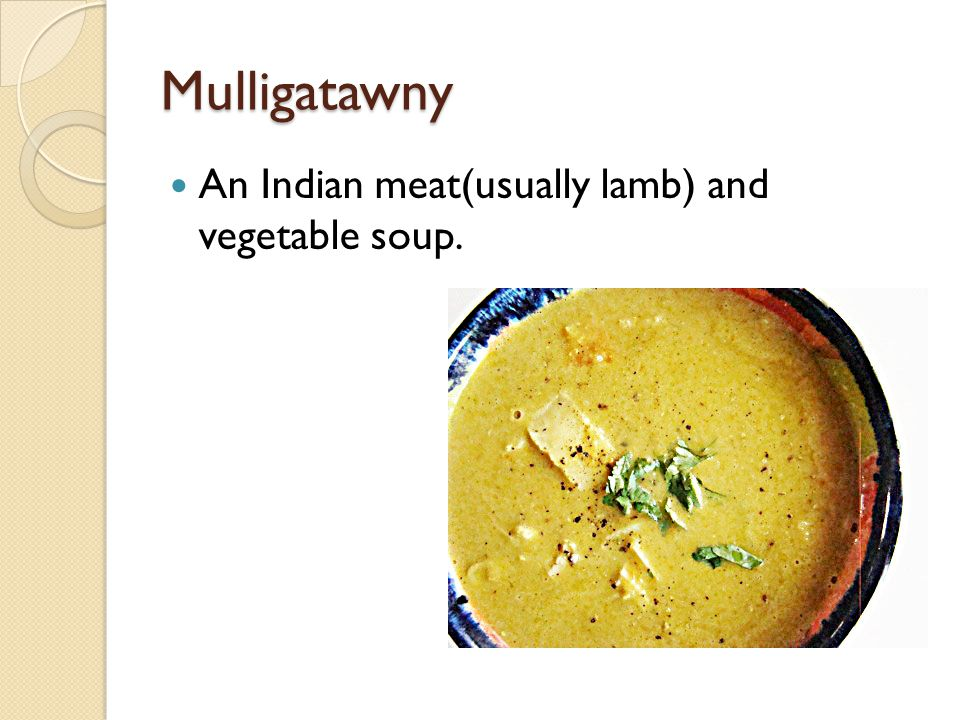 Mulligatawny An Indian meat(usually lamb) and vegetable soup.