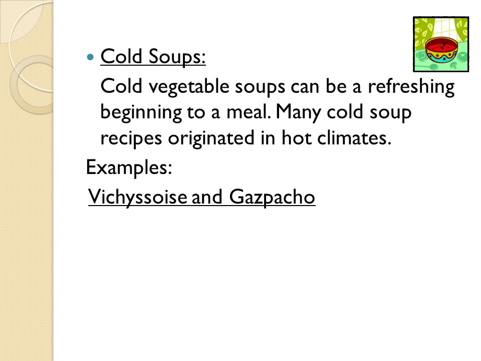 Cold Soups: Cold vegetable soups can be a refreshing beginning to a meal. Many cold soup recipes originated in hot climates.