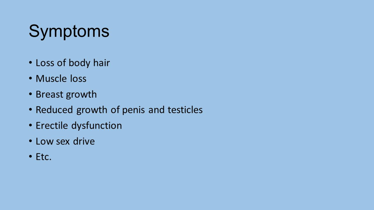 Symptoms Loss of body hair Muscle loss Breast growth
