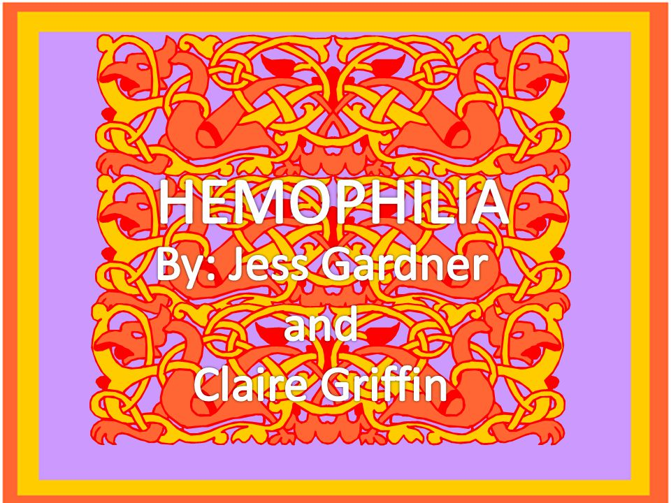 HEMOPHILIA By: Jess Gardner and Claire Griffin