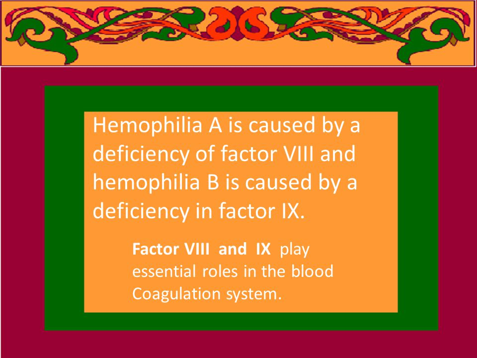 Hemophilia A is caused by a deficiency of factor VIII and hemophilia B is caused by a deficiency in factor IX.