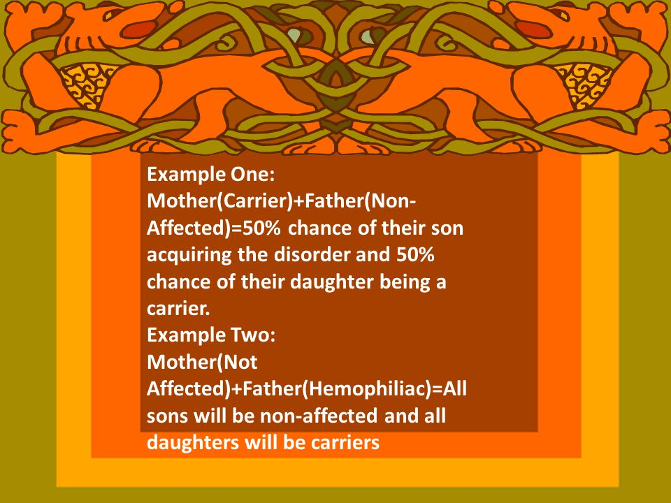 Example One: Mother(Carrier)+Father(Non-Affected)=50% chance of their son acquiring the disorder and 50% chance of their daughter being a carrier.