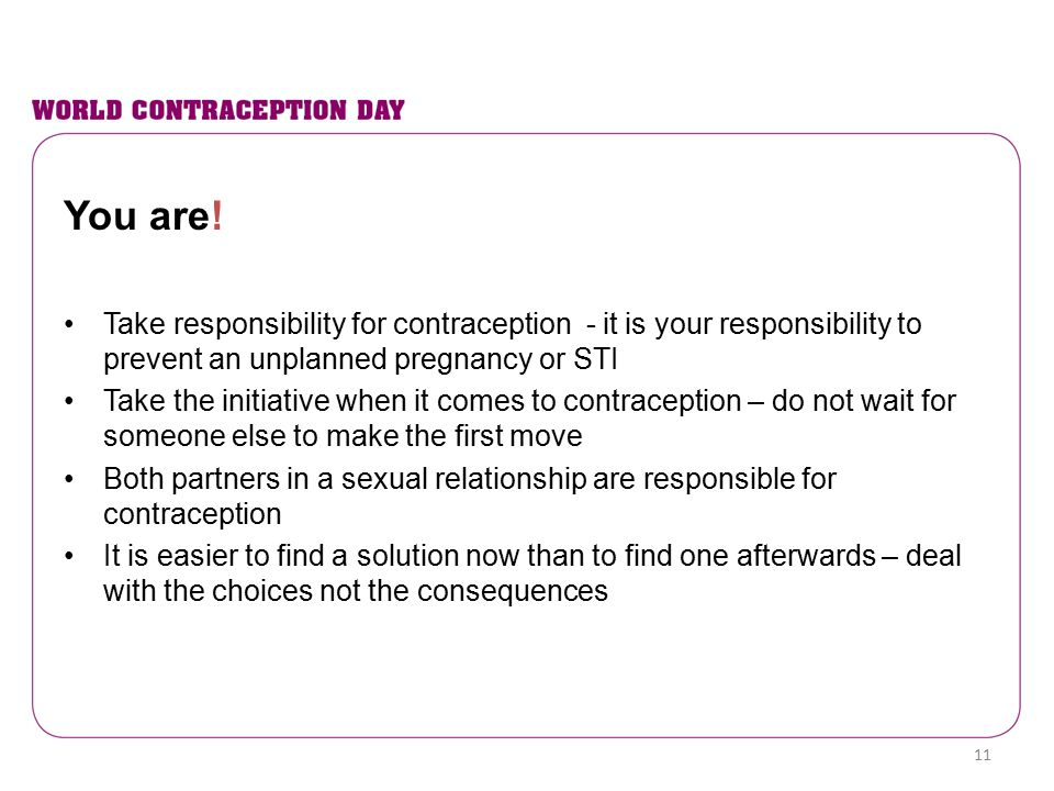 You are! Take responsibility for contraception - it is your responsibility to prevent an unplanned pregnancy or STI.