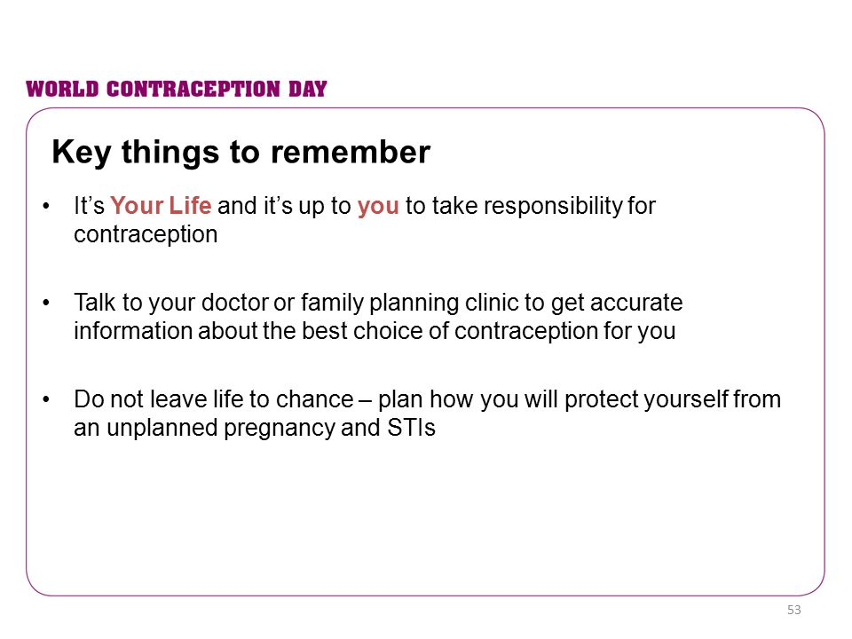 Key things to remember It's Your Life and it's up to you to take responsibility for contraception.