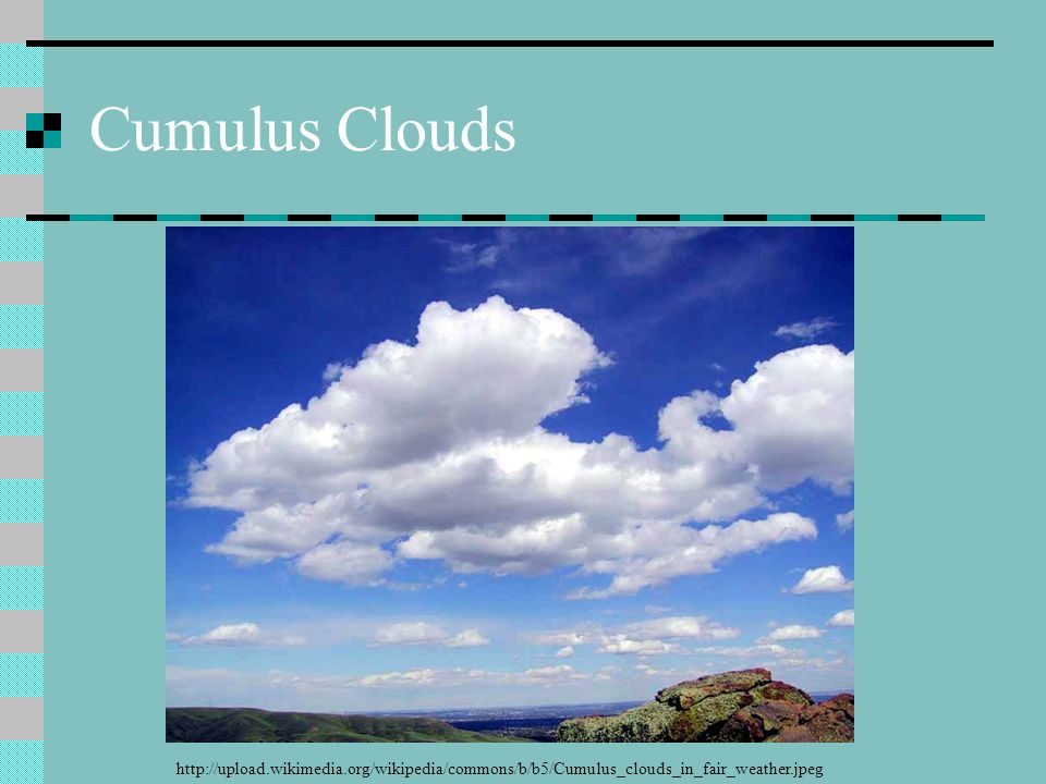 Cumulus Clouds http://upload.wikimedia.org/wikipedia/commons/b/b5/Cumulus_clouds_in_fair_weather.jpeg.