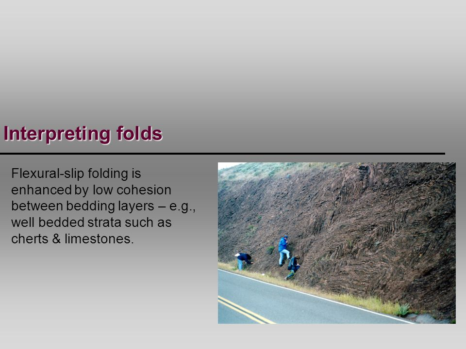 Interpreting folds Flexural-slip folding is enhanced by low cohesion between bedding layers – e.g., well bedded strata such as cherts & limestones.