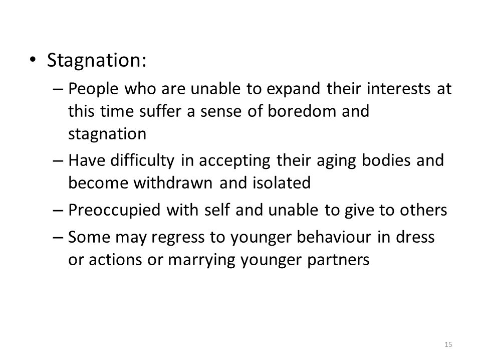 Stagnation: People who are unable to expand their interests at this time suffer a sense of boredom and stagnation.