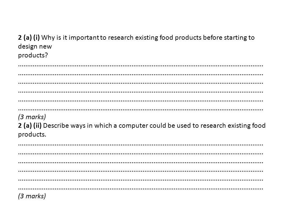 2 (a) (i) Why is it important to research existing food products before starting to design new