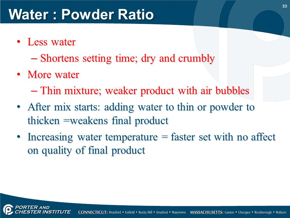 Water : Powder Ratio Less water Shortens setting time; dry and crumbly