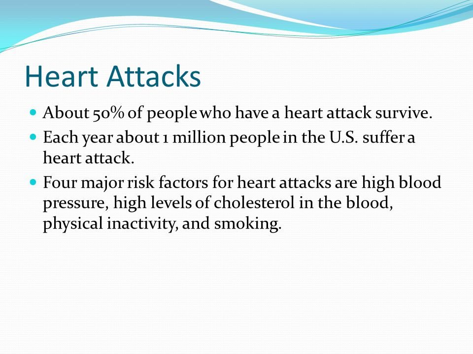 Heart Attacks About 50% of people who have a heart attack survive.