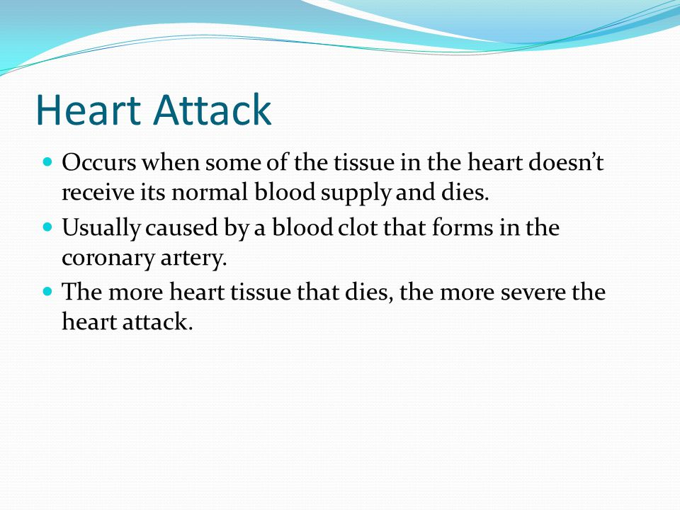 Heart Attack Occurs when some of the tissue in the heart doesn't receive its normal blood supply and dies.
