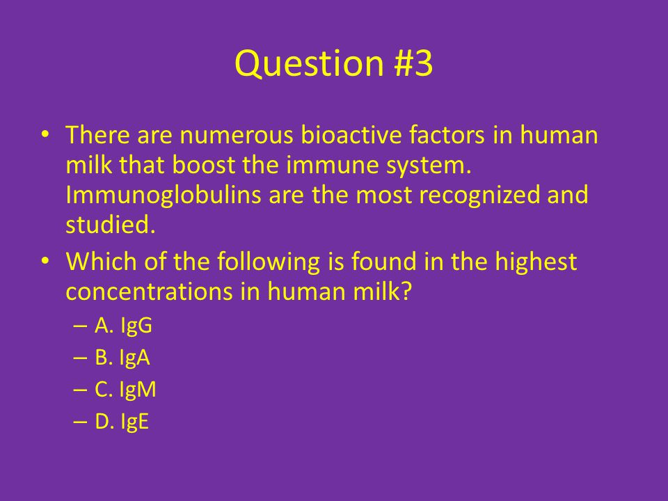 Question #3 There are numerous bioactive factors in human milk that boost the immune system. Immunoglobulins are the most recognized and studied.