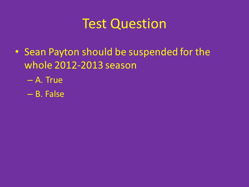 Test Question Sean Payton should be suspended for the whole 2012-2013 season A. True B. False
