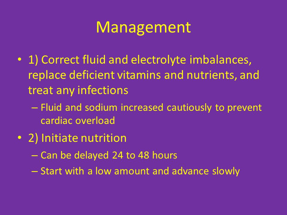 Management 1) Correct fluid and electrolyte imbalances, replace deficient vitamins and nutrients, and treat any infections.
