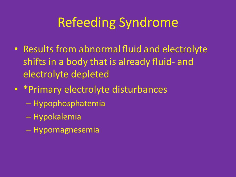 Refeeding Syndrome Results from abnormal fluid and electrolyte shifts in a body that is already fluid- and electrolyte depleted.