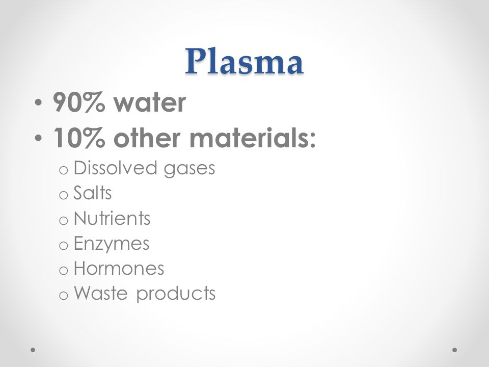 Plasma 90% water 10% other materials: Dissolved gases Salts Nutrients