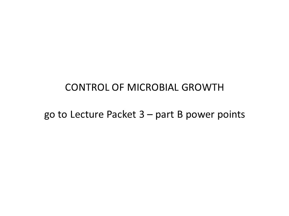 CONTROL OF MICROBIAL GROWTH go to Lecture Packet 3 – part B power points