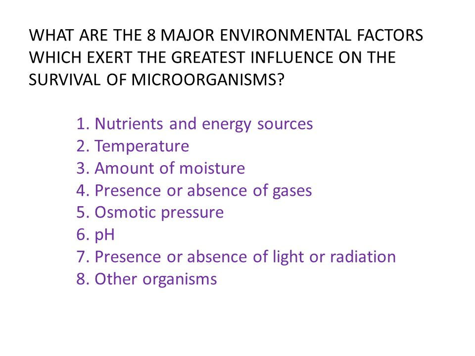 WHAT ARE THE 8 MAJOR ENVIRONMENTAL FACTORS WHICH EXERT THE GREATEST INFLUENCE ON THE SURVIVAL OF MICROORGANISMS.