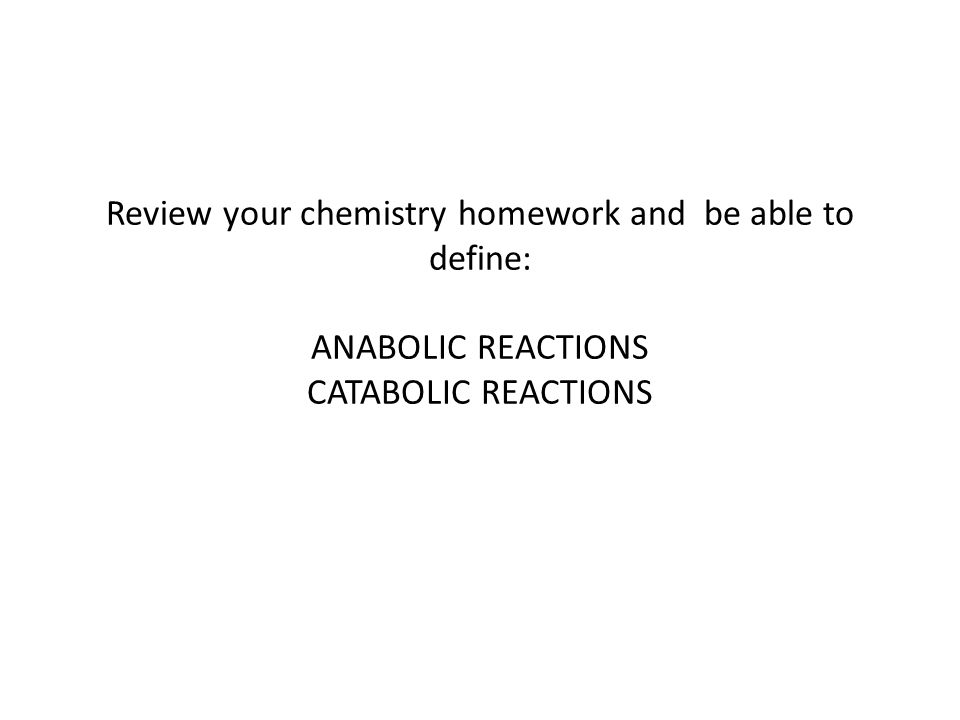 Review your chemistry homework and be able to define: ANABOLIC REACTIONS CATABOLIC REACTIONS