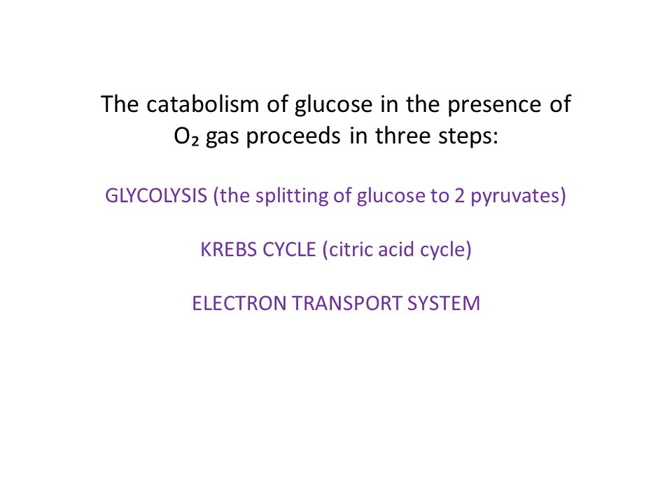 The catabolism of glucose in the presence of O₂ gas proceeds in three steps: GLYCOLYSIS (the splitting of glucose to 2 pyruvates) KREBS CYCLE (citric acid cycle) ELECTRON TRANSPORT SYSTEM